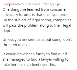Text - PeorgieTirebiter 365 points 29 days ago One thing I've learned from consume advocacy forums is that once you bring up the subject of legal action, companies will pass the problem along to their legal dept. Unless you are serious about suing, don't threaten to do it. It would have been funny to find out if she managed to find a lawyer willing to take her on as a client over this.
