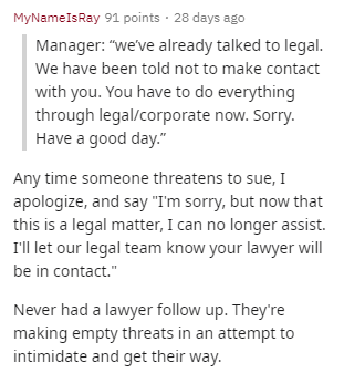 """Text - MyNameIsRay 91 points 28 days ago Manager: """"we've already talked to legal We have been told not to make contact with you. You have to do everything through legal/corporate now. Sorry. Have a good day."""" Any time someone threatens to sue, I apologize, and say """"I'm sorry, but now that this is a legal matter, I can no longer assist. I'l let our legal team know your lawyer will be in contact."""" Never had a lawyer follow up. They're making empty threats in an attempt to intimidate and get their"""