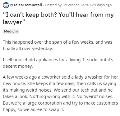 """Text - r/TalesFromRetail Posted by u/Screech32210 29 days ago """"I can't keep both? You'll hear from my lawyer"""" Medium This happened over the span of a few weeks, and was finally all over yesterday. I sell household appliances for a living. It sucks but it's decent money. A few weeks ago a coworker sold a lady a washer for her new house. She keeps it a few days, then calls us saying it's making weird noises. We send our tech out and he takes a look. Nothing wrong with it. No """"weird"""" noises. But we"""