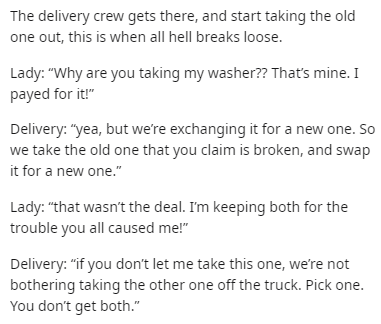 """Text - The delivery crew gets there, and start taking the old one out, this is when all hell breaks loose. Lady: """"Why are you taking my washer?? That's mine. I payed for it!"""" Delivery: """"yea, but we're exchanging it for a new one. So we take the old one that you claim is broken, and swap it for a new one."""" Lady: """"that wasn't the deal. I'm keeping both for the trouble you all caused me!"""" Delivery: """"if you don't let me take this one, we're not bothering taking the other one off the truck. Pick one."""