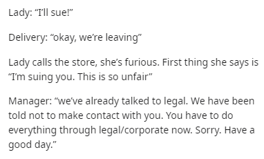 """Text - Lady: """"TIll sue!"""" Delivery: """"okay, we're leaving"""" Lady calls the store, she's furious. First thing she says is """"Im suing you. This is so unfair"""" Manager: """"we've already talked to legal. We have been told not to make contact with you. You have to do everything through legal/corporate now. Sorry. Have good day."""""""