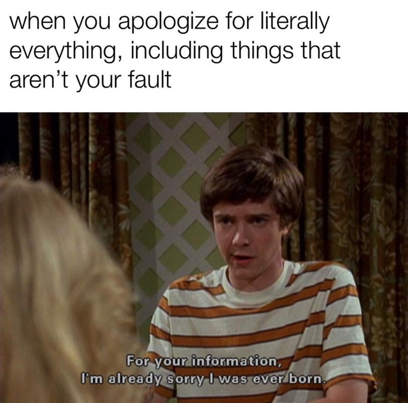 Text - when you apologize for literally everything, including things that aren't your fault For your information, I'm already sorry I was ever born