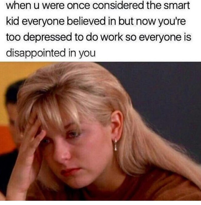 Hair - when u were once considered the smart kid everyone believed in but now you're too depressed to do work so everyone is disappointed in you