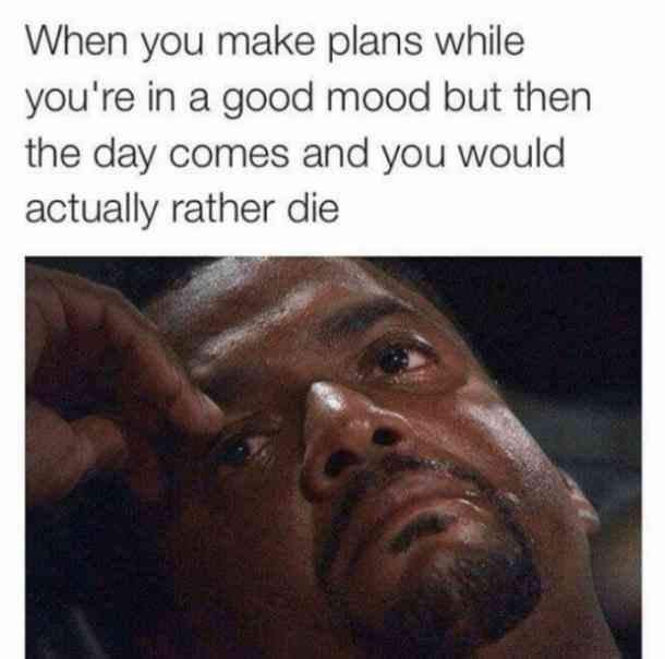 Face - When you make plans while you're in a good mood but then the day comes and you would actually rather die