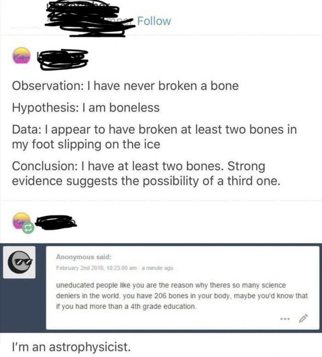 Text - Follow Observation: I have never broken a bone Hypothesis: I am boneless Data: I appear to have broken at least two bones in my foot slipping on the ice Conclusion: I have at least two bones. Strong evidence suggests the possibility of a third one. Anonymous said: February 2nd 2016, 10:23 00 am a minute ago uneducated people like you are the reason why theres so many science deniers in the world. you have 206 bones in your body, maybe you'd know that if you had more thana 4th grade educat