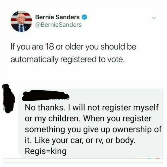 Text - Bernie Sanders @BernieSanders If you are 18 or older you should be automatically registered to vote. No thanks. I will not register myself or my children. When you register something you give up ownership of it. Like your car, or rv, or body. Regis-king >