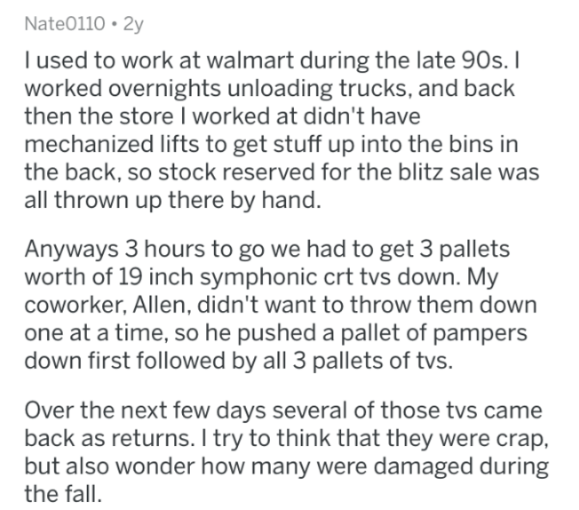 Text - Nate0110 2y l used to work at walmart during the late 90s. I worked overnights unloading trucks, and back then the store I worked at didn't have mechanized lifts to get stuff up into the bins in the back, so stock reserved for the blitz sale was thrown up there by hand. Anyways 3 hours to go we had to get 3 pallets worth of 19 inch symphonic crt tvs down. My coworker, Allen, didn't want to throw them down one at a time, so he pushed a pallet of pampers down first followed by all 3 pallets