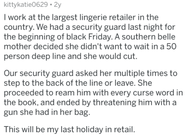 Text - kittykatie0629 2y I work at the largest lingerie retailer in the country. We had a security guard last night for the beginning of black Friday. A southern belle mother decided she didn't want to wait in a 50 person deep line and she would cut. Our security guard asked her multiple times to step to the back of the line or leave. She proceeded to ream him with every curse word in the book, and ended by threatening him with a gun she had in her bag. This will be my last holiday in retail.