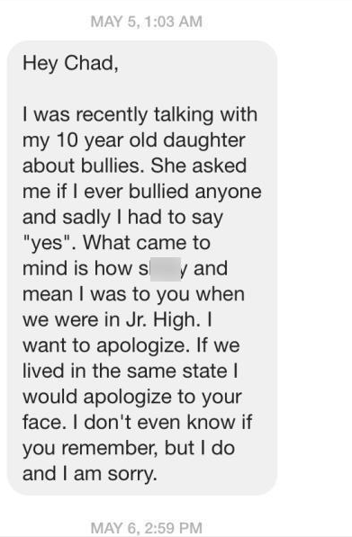 """Text - MAY 5, 1:03 AM Hey Chad, I was recently talking with my 10 year old daughter about bullies. She asked me if I ever bullied anyone and sadly I had to say """"yes"""". What came to mind is how s mean I was to you when we were in Jr. High. I want to apologize. If we y and lived in the same state I would apologize to your face. I don't even know if you remember, but I do and I am sorry. MAY 6, 2:59 PM"""