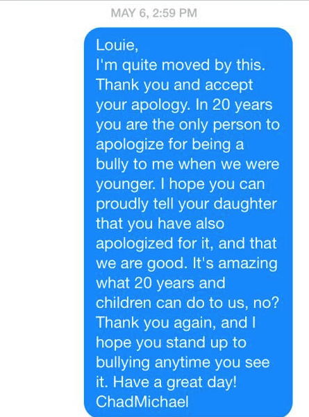 Text - MAY 6, 2:59 PM Louie, I'm quite moved by this. Thank you and accept your apology. In 20 years you are the only person to apologize for being a bully to me when we were younger. I hope you can proudly tell your daughter that you have also apologized for it, and that we are good. It's amazing what 20 years and children can do to us, no? Thank you again, and I hope you stand up to bullying anytime you see it.Have a great day! ChadMichael