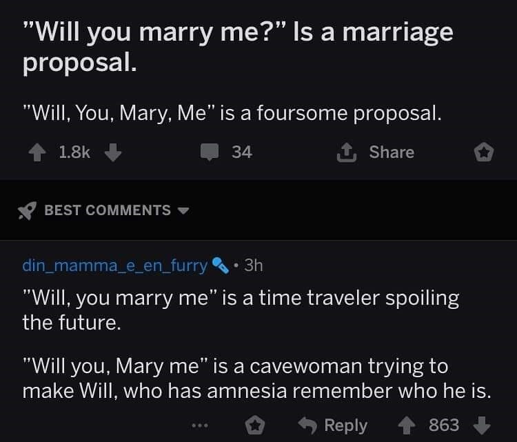 "Text - ""Will you marry me?"" Is a marriage proposal. ""Will, You, Mary, Me"" is a foursome proposal. 1.8k 34 Share BEST COMMENTS din_mamma_e_en_furry 3h ""Will, you marry me"" is a time traveler spoiling the future. ""Will you, Mary me"" is a cavewoman trying to make Will, who has amnesia remember who he is. Reply 863"