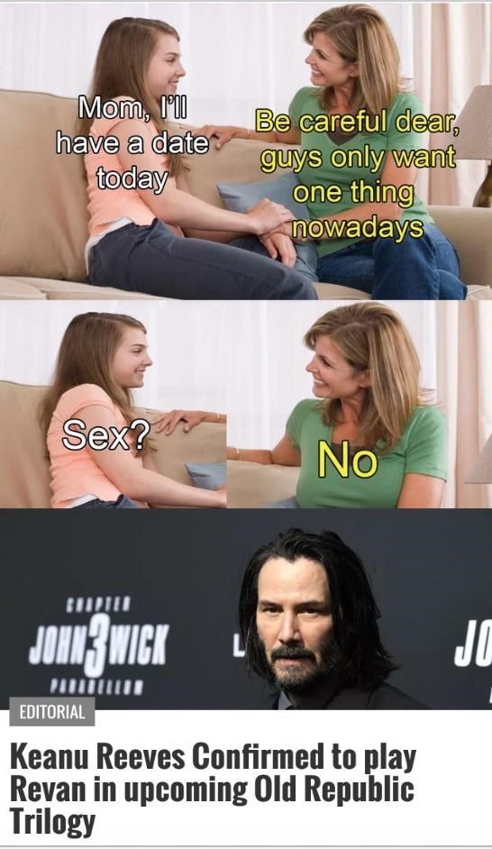 Product - Be careful dear, guys only want one thing mowadays have a date today Sex? No JoBWICK JO PA EDITORIAL Keanu Reeves Confirmed to play Revan in upcoming Old Republic Trilogy