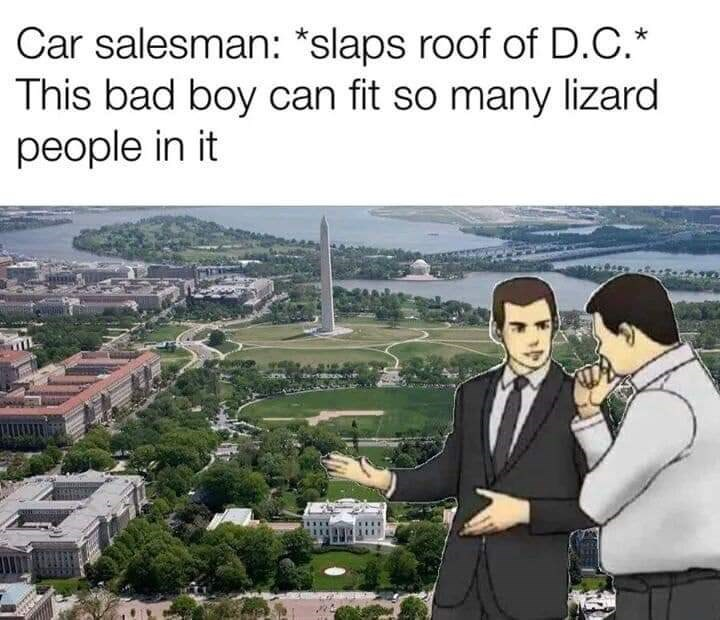 Text - Car salesman: *slaps roof of D.C.* This bad boy can fit so many lizard people in it