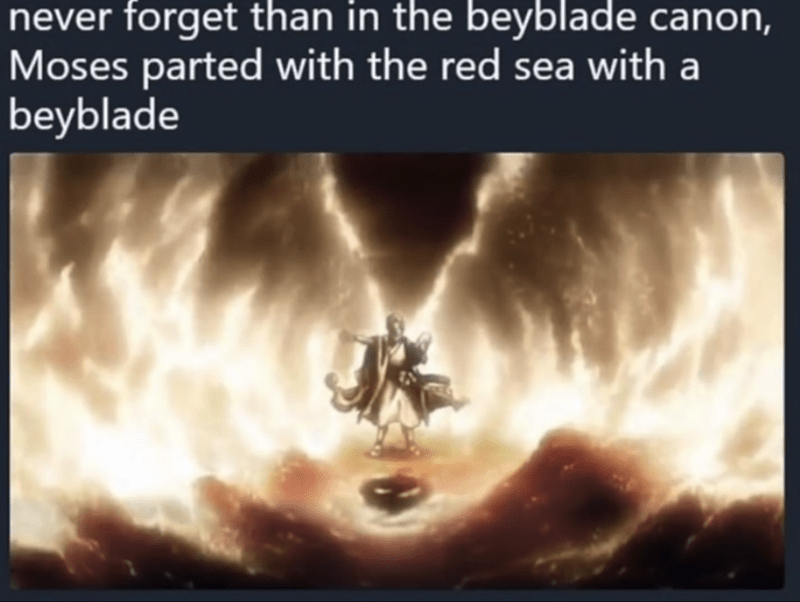 Text - never forget than in the beyblade canon, Moses parted with the red sea with a beyblade