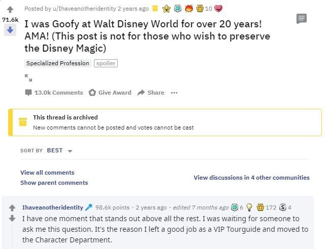 Text - Posted by u/Ihaveanotheridentity 2 years ago 10 71.6k I was Goofy at Walt Disney World for over 20 years! AMA! (This post is not for those who wish to preserve the Disney Magic) Specialized Profession spoiler 13.0k Comments Share Give Award his thread is archived New comments cannot be posted and votes cannot be cast SORT BY BEST View all comments View discussions in 4 other communities Show parent comments 98.6k points 2 years ago edited 7 months ago 6 172 34 Ihaveanotheridentity I have