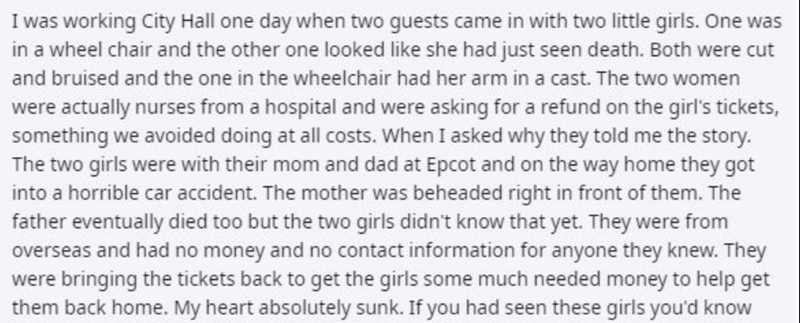 Text - I was working City Hall one day when two guests came in with two little girls. One was in a wheel chair and the other one looked like she had just seen death. Both were cut and bruised and the one in the wheelchair had her arm in a cast. The two women were actually nurses from a hospital and were asking for a refund on the girl's tickets, something we avoided doing at all costs. When I asked why they told me the story. The two girls were with their mom and dad at Epcot and on the way home