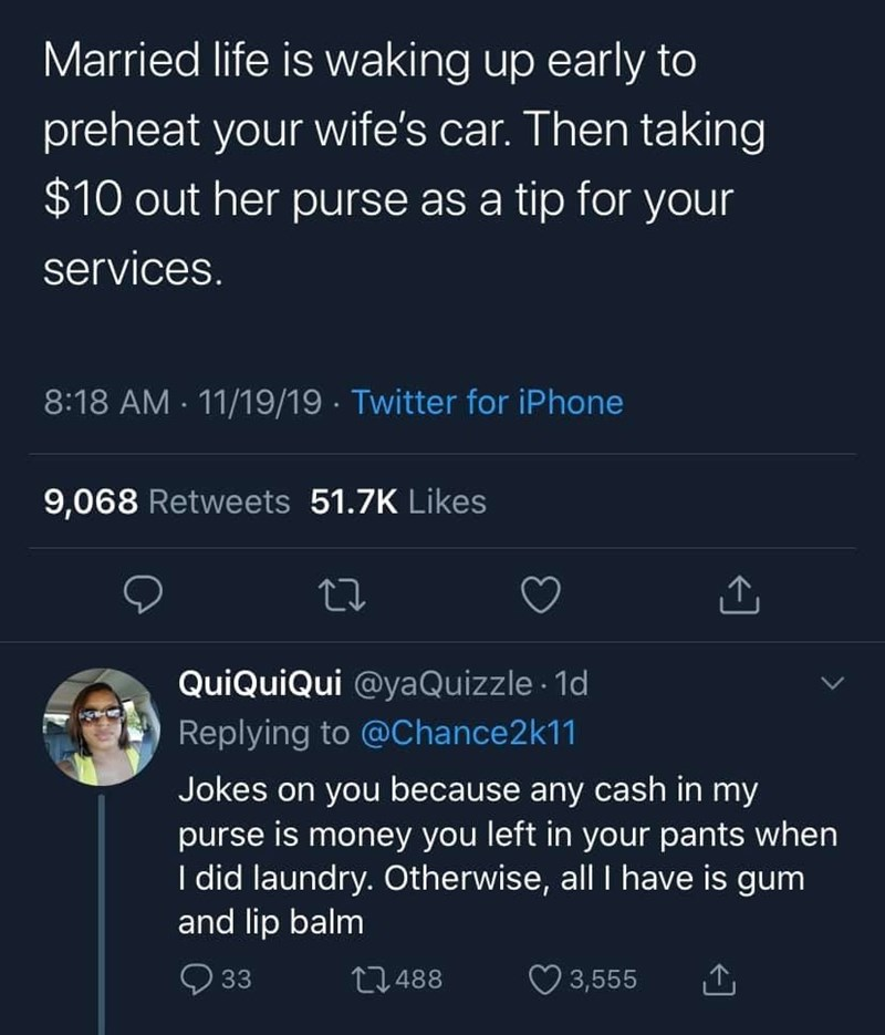 Text - Married life is waking up early to preheat your wife's car. Then taking $10 out her purse as a tip for your services. 8:18 AM 11/19/19 Twitter for iPhone 9,068 Retweets 51.7K Likes QuiQuiQui @yaQuizzle 1d Replying to @Chance2 k11 Jokes on you because any cash in my purse is money you left in your pants when I did laundry. Otherwise, all I have is gum and lip balm 33 t.488 3,555