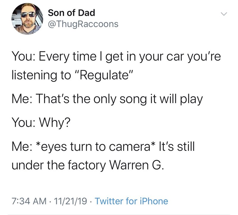 """Text - Son of Dad @ThugRaccoons You: Every time I get in your car you're listening to """"Regulate"""" Me: That's the only song it will play You: Why? Me: *eyes turn to camera* It's still under the factory Warren G. 7:34 AM 11/21/19 Twitter for iPhone"""