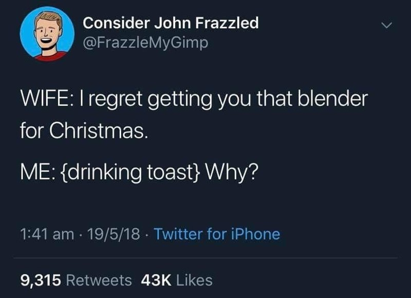 Text - Consider John Frazzled @FrazzleMyGimp WIFE: I regret getting you that blender for Christmas. ME: (drinking toast} Why? 1:41 am 19/5/18 Twitter for iPhone 9,315 Retweets 43K Likes