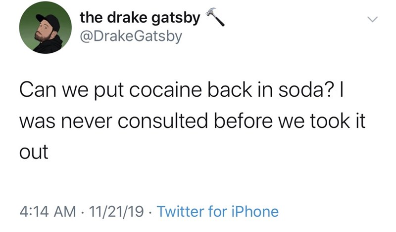 Text - the drake gatsby @DrakeGatsby Can we put cocaine back in soda? I was never consulted before we took it out 4:14 AM 11/21/19. Twitter for iPhone