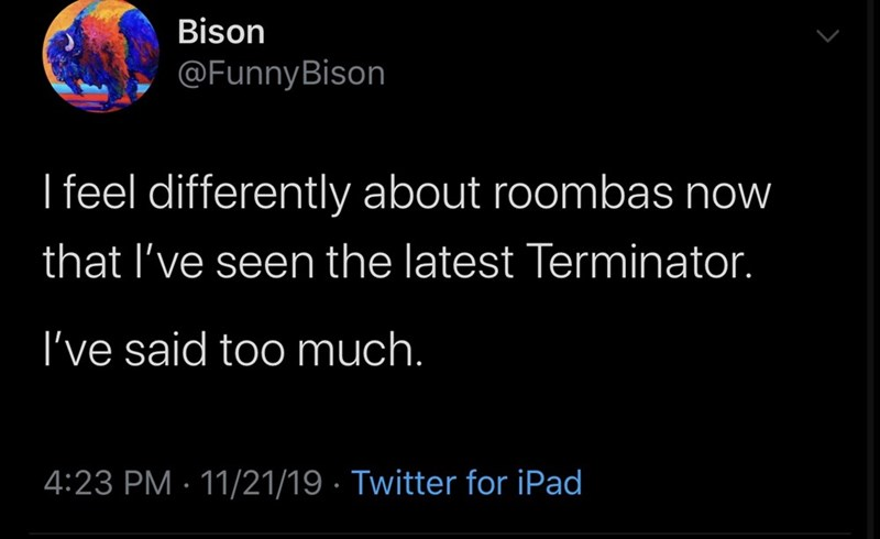 Text - Bison @FunnyBison I feel differently about roombas now that I've seen the latest Terminator. I've said too much. 4:23 PM 11/21/19 Twitter for iPad