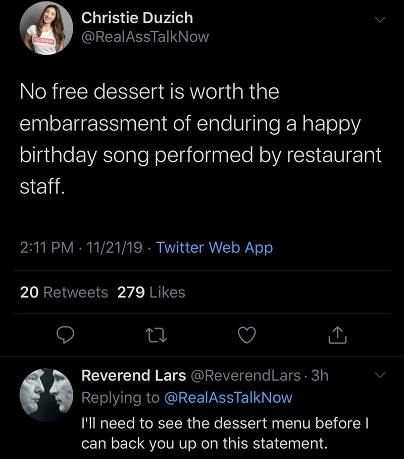 Text - Christie Duzich @RealAssTalkNow VISIONARY No free dessert is worth the embarrassment of enduring a happy birthday song performed by restaurant staff. 2:11 PM 11/21/19 Twitter Web App 20 Retweets 279 Likes Reverend Lars @ReverendLars 3h Replying to @RealAssTalkNow I'll need to see the dessert menu before can back you up on this statement.