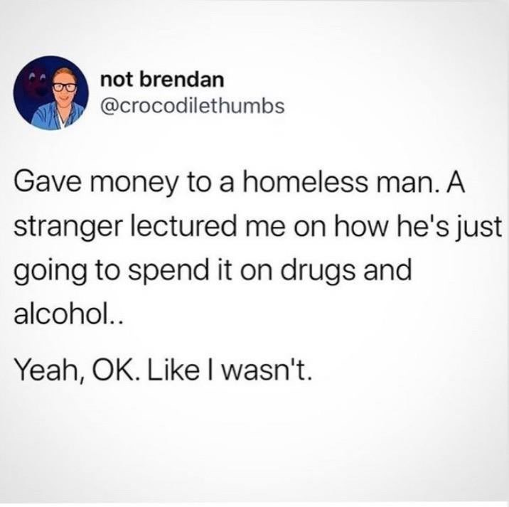 Text - not brendan @crocodilethumbs Gave money toa homeless man. A stranger lectured me on how he's just going to spend it on drugs and alcohol.. Yeah, OK. Like I wasn't.