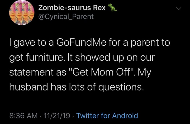 """Text - Zombie-saurus Rex @Cynical Parent gave to a GoFundMe for a parent to get furniture. It showed up on our statement as """"Get Mom Off"""". My husband has lots of questions. 8:36 AM 11/21/19 Twitter for Android"""