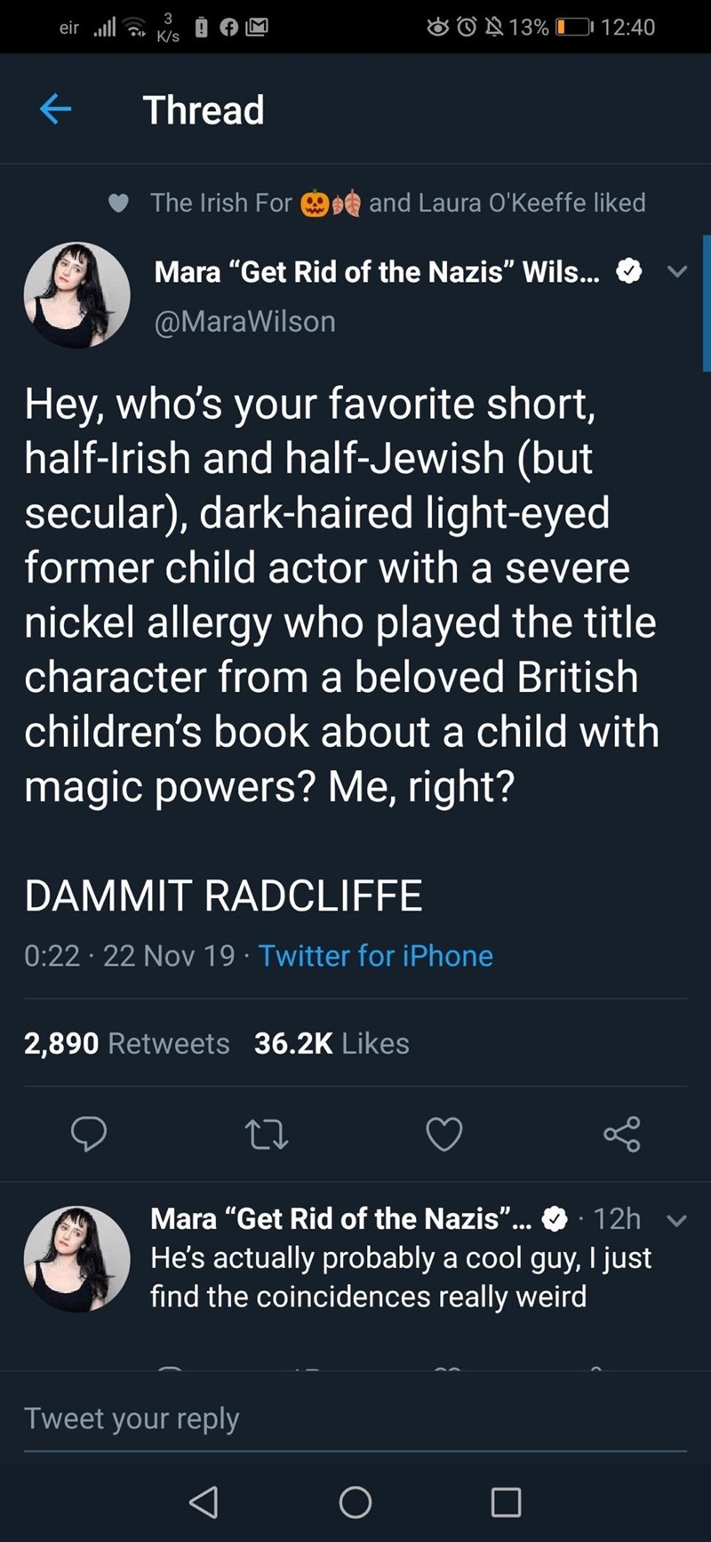 """Text - 3 eir ll K/s &O13% DD 12:40 Thread and Laura O' Keeffe liked The Irish For Mara """"Get Rid of the Nazis"""" Wils... @MaraWilson Hey, who's your favorite short, half-lrish and half-Jewish (but secular), dark-haired light-eyed former child actor with a severe nickel allergy who played the title character from a beloved British children's book about a child with magic powers? Me, right? DAMMIT RADCLIFFE 0:22 22 Nov 19 Twitter for iPhone 2,890 Retweets 36.2K Likes Mara """"Get Rid of the Nazis""""... 12"""