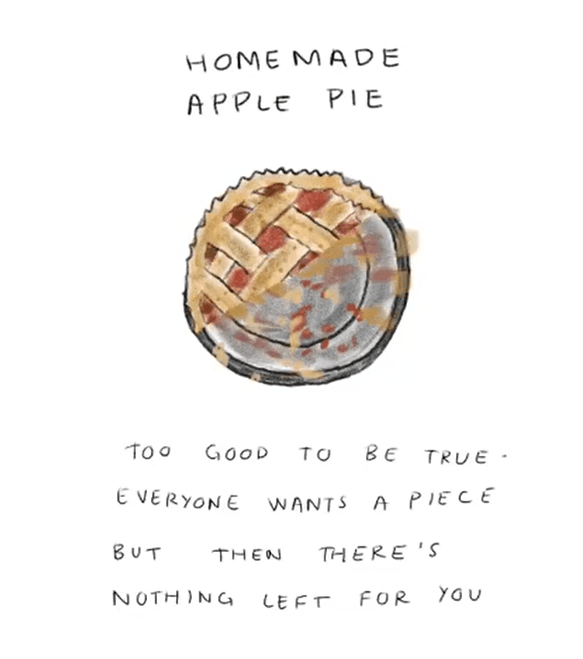 Text - HOME MADE PIE APPLE To o GOOD ВЕ TO TRUE E VERYONE WANTS A PIECE BUT THERE 'S THEN YOU NOTHING FOR LEFT