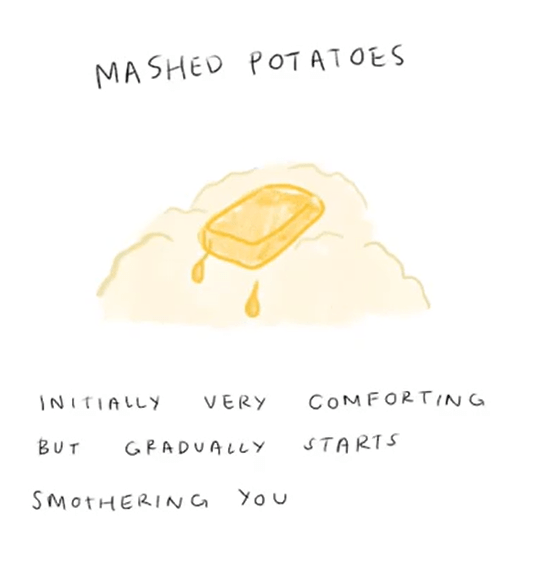 Text - MASHED POT ATOES INITIALLY COMFORTING VERY Βυτ GPADUALLY STARTS SMOTHERING You