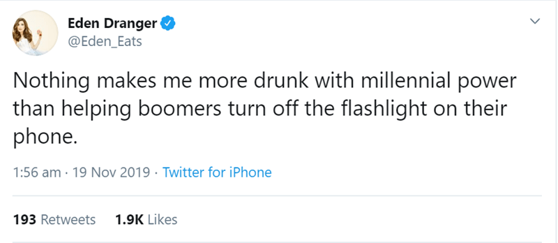 Text - Eden Dranger @Eden_Eats Nothing makes me more drunk with millennial power than helping boomers turn off the flashlight on their phone. Twitter for iPhone 1:56 am 19 Nov 2019 1.9K Likes 193 Retweets