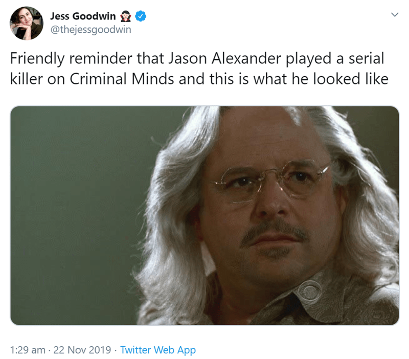 Face - Jess Goodwin @thejessgoodwin Friendly reminder that Jason Alexander played a serial killer on Criminal Minds and this is what he looked like 1:29 am 22 Nov 2019 Twitter Web App