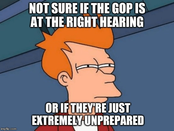 Cartoon - NOT SURE IF THE GOP IS AT THE RIGHT HEARING OR IF THEYRE JUST EXTREMELY UNPREPARED imgflip.com