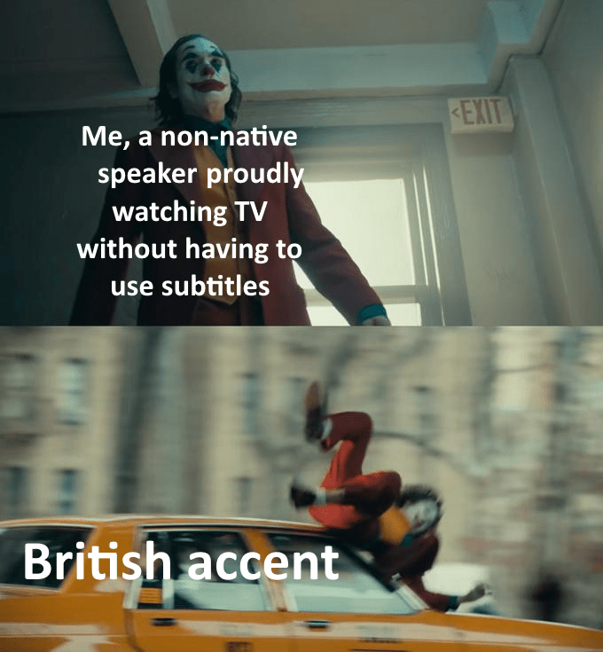 Fictional character - EXIT Me, a non-native speaker proudly watching TV without having to |use subtitles British accent