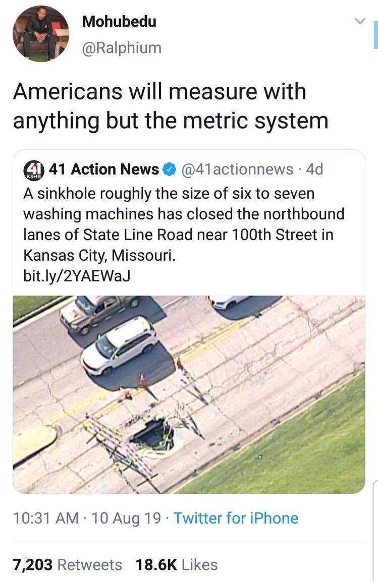 Mohubedu @Ralphium Americans will measure with anything but the metric system 41 41 Action News @41actionnews 4d KSH A sinkhole roughly the size of six to seven washing machines has closed the northbound lanes of State Line Road near 100th Street in Kansas City, Missouri bit.ly/2YAEWaJ 10:31 AM 10 Aug 19 Twitter for iPhone 7,203 Retweets 18.6K Likes