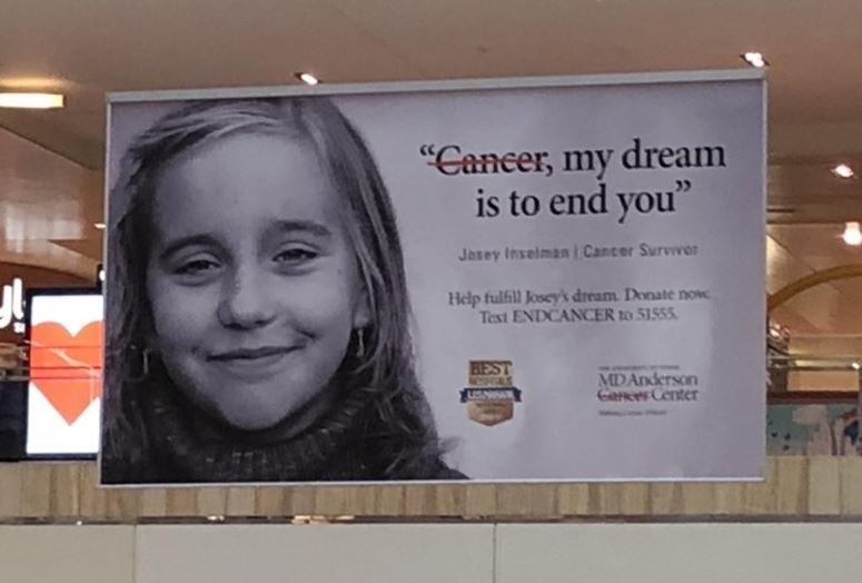 """Advertising - """"Cancer, my dream is to end you"""" Josey Inselman Cancer Survivor Help fulfill Josey'k dream Donate now Text ENDCANCER to 51555 BEST MD Anderson Garcer Center"""