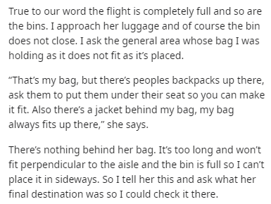 "Text - True to our word the flight is completely full and so are the bins. I approach her luggage and of course the bin does not close. I ask the general area whose bag I was holding as it does not fit as it's placed. That's my bag, but there's peoples backpacks up there, ask them to put them under their seat so you can make it fit. Also there's a jacket behind my bag, my bag always fits up there,"" she says. There's nothing behind her bag. It's to0 long and won't fit perpendicular to the aisle a"