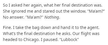 "Text - So I asked her again, what her final destination was. She ignored me and stared out the window. ""Ma'am?"" No answer. ""Ma'am?"" Nothing. Fine. I take the bag down and hand it to the agent. What's the final destination he asks. Our flight was headed to Chicago. I paused. ""Lubbock"""