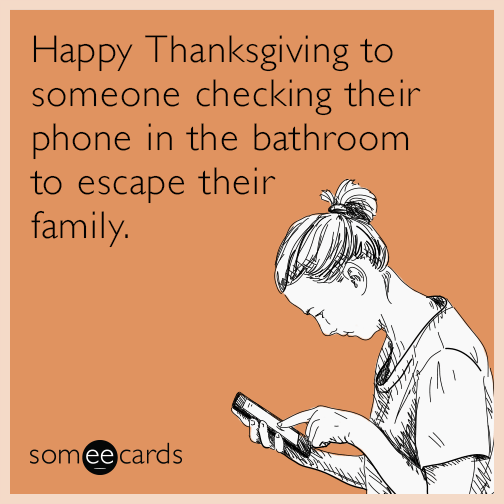 Text - Happy Thanksgiving to someone checking their phone in the bathroom to escape their family. someecards