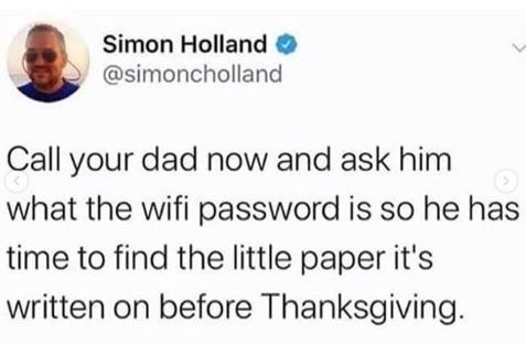 Text - Simon Holland @simoncholland Call your dad now and ask him what the wifi password is so he has time to find the little paper it's written on before Thanksgiving.