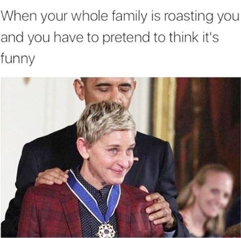Text - When your whole family is roasting you and you have to pretend to think it's funny