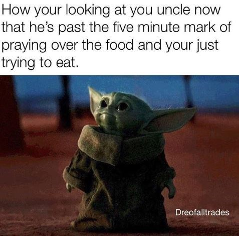 Yoda - How your looking at you uncle now that he's past the five minute mark of praying over the food and your just trying to eat. Dreofalltrades
