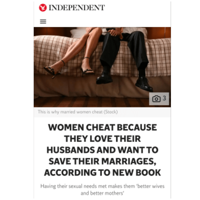 Text - INDEPENDENT 3 This is why married wamen cheat (Stock) WOMEN CHEAT BECAUSE THEY LOVE THEIR HUSBANDS AND WANT TO SAVE THEIR MARRIAGES, ACCORDING TO NEW BOOK Having their sexual needs met makes them 'better wives and better mothers