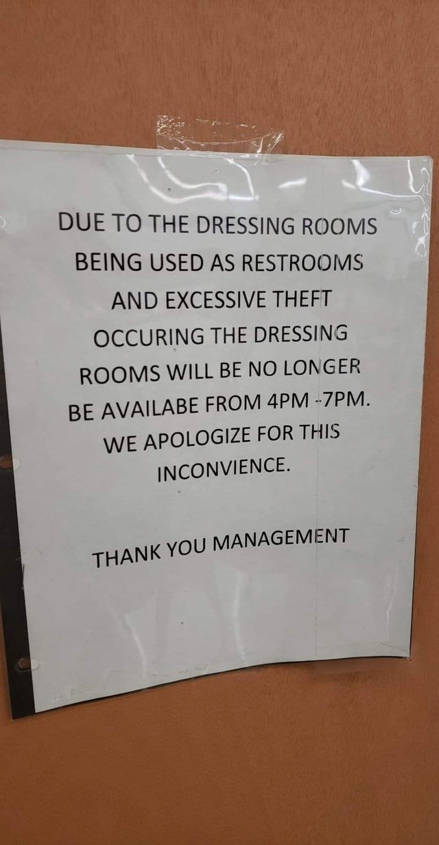 Text - DUE TO THE DRESSING ROOMS BEING USED AS RESTROOMS AND EXCESSIVE THEFT OCCURING THE DRESSING ROOMS WILL BE NO LONGER BE AVAILABE FROM 4PM -7PM. WE APOLOGIZE FOR THIS INCONVIENCE THANK YOU MANAGEMENT