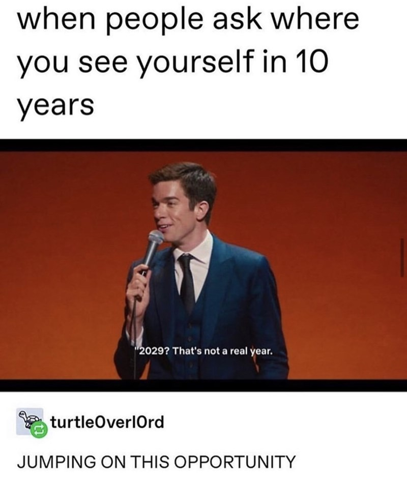 Text - when people ask where you see yourself in 10 years 2029? That's not a real year. turtleOverlOrd JUMPING ON THIS OPPORTUNITY