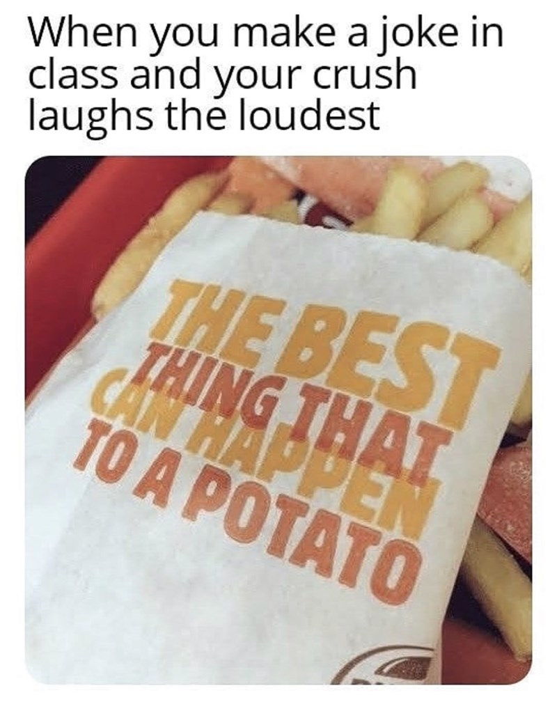 Text - When you make a joke in class and your crush laughs thé loudest THE BEST THING TH CAN HAPPEN TO A POTATO