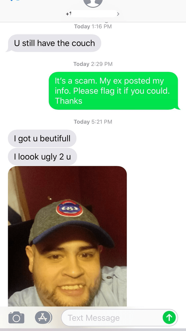 Text - +1 Today 1:16 PM U still have the couch Today 2:29 PM It's a scam. My ex posted my info. Please flag it if you could. Thanks Today 5:21 PM I got u beutifull I loook ugly 2 u Text Message