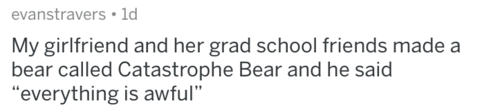 "Text - evanstravers 1d My girlfriend and her grad school friends made a bear called Catastrophe Bear and he said ""everything is awful"""