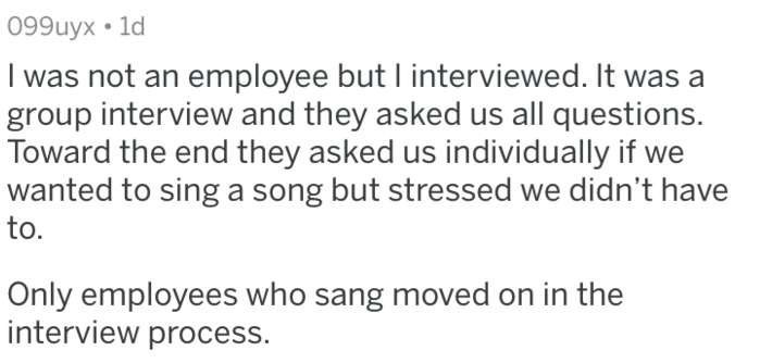 Text - 099uyx 1d I was not an employee but I interviewed. It was a group interview and they asked us all questions. Toward the end they asked us individually if we wanted to sing a song but stressed we didn't have to. Only employees who sang moved on in the interview process.